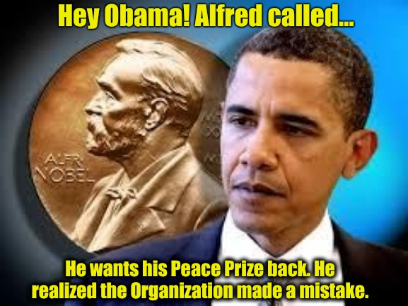 TRUMP 2020 |  Hey Obama! Alfred called... He wants his Peace Prize back. He realized the Organization made a mistake. | image tagged in obama,nobel prize,truth,world peace | made w/ Imgflip meme maker