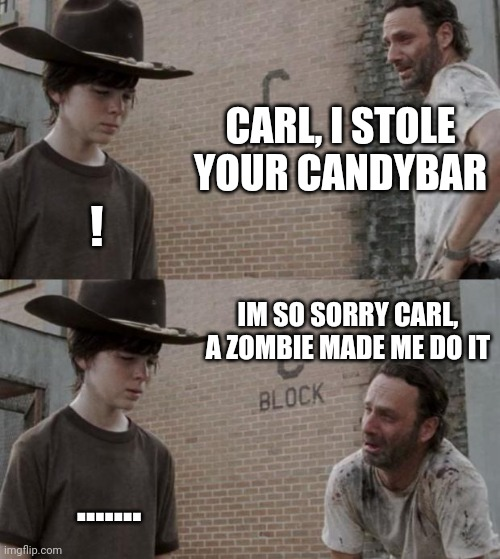 Rick and Carl Meme |  CARL, I STOLE YOUR CANDYBAR; ! IM SO SORRY CARL, A ZOMBIE MADE ME DO IT; ....... | image tagged in memes,rick and carl | made w/ Imgflip meme maker