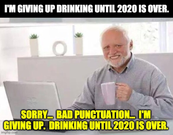 Harold |  I'M GIVING UP DRINKING UNTIL 2020 IS OVER. SORRY...  BAD PUNCTUATION...  I'M GIVING UP.  DRINKING UNTIL 2020 IS OVER. | image tagged in harold | made w/ Imgflip meme maker