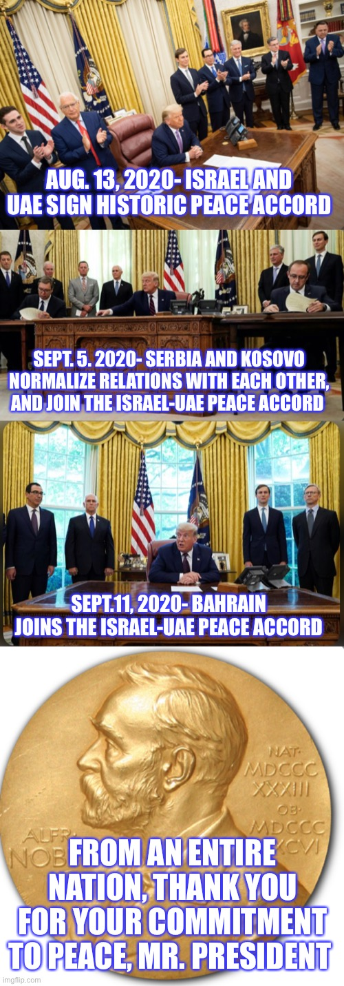 Hand him the Nobel |  AUG. 13, 2020- ISRAEL AND UAE SIGN HISTORIC PEACE ACCORD; SEPT. 5. 2020- SERBIA AND KOSOVO NORMALIZE RELATIONS WITH EACH OTHER, AND JOIN THE ISRAEL-UAE PEACE ACCORD; SEPT.11, 2020- BAHRAIN JOINS THE ISRAEL-UAE PEACE ACCORD; FROM AN ENTIRE NATION, THANK YOU FOR YOUR COMMITMENT TO PEACE, MR. PRESIDENT | image tagged in donald trump,nobel prize,peace,world peace,hero,thank you | made w/ Imgflip meme maker