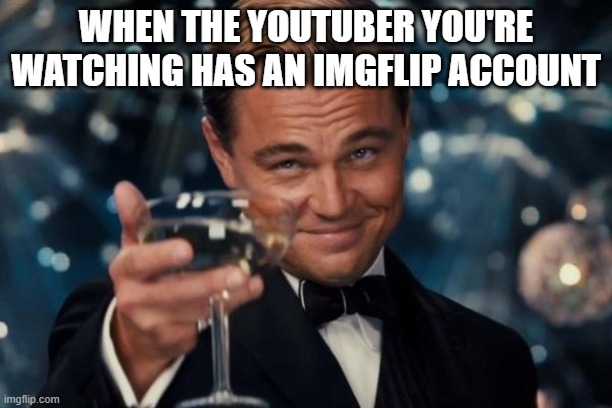 Leonardo Dicaprio Cheers |  WHEN THE YOUTUBER YOU'RE WATCHING HAS AN IMGFLIP ACCOUNT | image tagged in memes,leonardo dicaprio cheers,bruh,stop reading the tags,f you | made w/ Imgflip meme maker