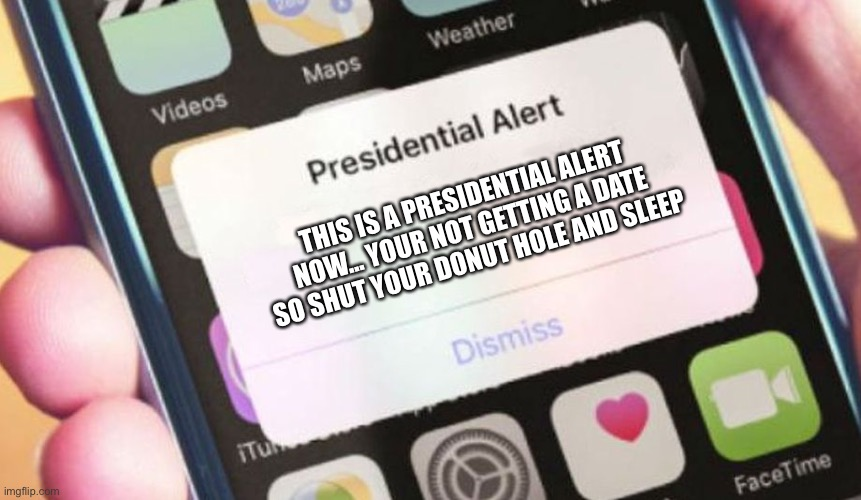 Presidential Alert Meme |  THIS IS A PRESIDENTIAL ALERT NOW... YOUR NOT GETTING A DATE SO SHUT YOUR DONUT HOLE AND SLEEP | image tagged in memes,presidential alert | made w/ Imgflip meme maker