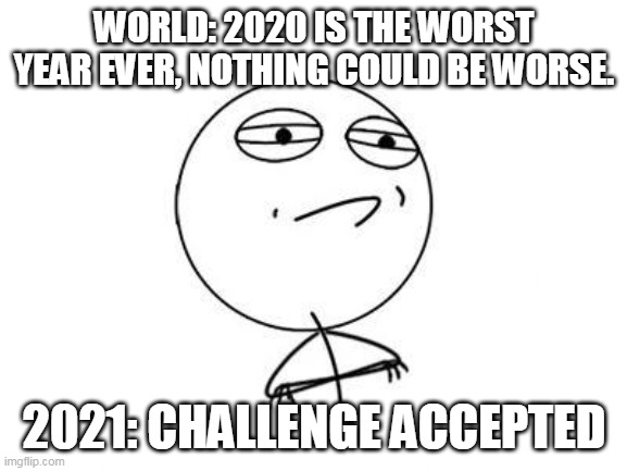 2021 meme |  WORLD: 2020 IS THE WORST YEAR EVER, NOTHING COULD BE WORSE. 2021: CHALLENGE ACCEPTED | image tagged in memes,challenge accepted rage face | made w/ Imgflip meme maker