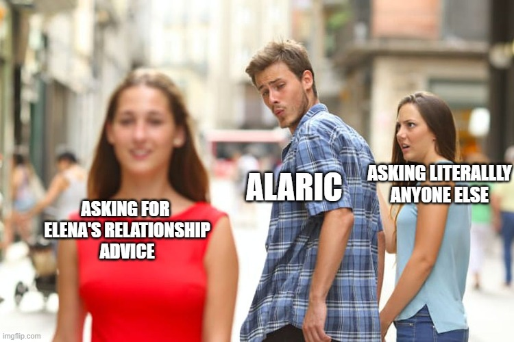 TVD - Alaric |  ALARIC; ASKING LITERALLLY ANYONE ELSE; ASKING FOR  ELENA'S RELATIONSHIP ADVICE | image tagged in memes,distracted boyfriend | made w/ Imgflip meme maker