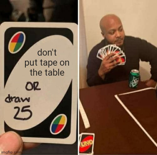 UNO Draw 25 Cards Meme |  don't put tape on the table | image tagged in memes,uno draw 25 cards | made w/ Imgflip meme maker