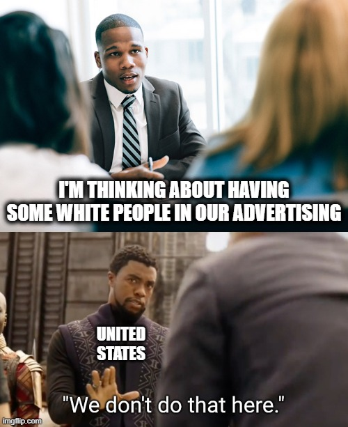 The new normal |  I'M THINKING ABOUT HAVING SOME WHITE PEOPLE IN OUR ADVERTISING; UNITED STATES | image tagged in we don't do that here,memes,stupid liberals,blm,racism | made w/ Imgflip meme maker