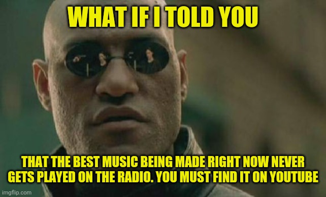 pop music |  WHAT IF I TOLD YOU; THAT THE BEST MUSIC BEING MADE RIGHT NOW NEVER GETS PLAYED ON THE RADIO. YOU MUST FIND IT ON YOUTUBE | image tagged in memes,matrix morpheus,pop music,music,youtube,meme | made w/ Imgflip meme maker
