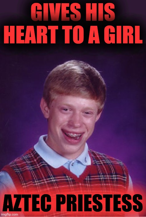 Heart of the matter |  GIVES HIS HEART TO A GIRL; AZTEC PRIESTESS | image tagged in memes,bad luck brian,aztec priestess,heart,heartbeat,aztec | made w/ Imgflip meme maker