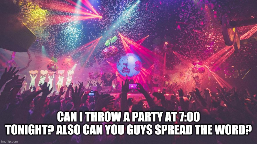 CAN I THROW A PARTY AT 7:00 TONIGHT? ALSO CAN YOU GUYS SPREAD THE WORD? | image tagged in party | made w/ Imgflip meme maker