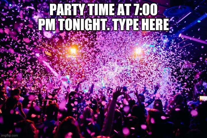 Do not type till 7:00 and after tonight |  PARTY TIME AT 7:00 PM TONIGHT. TYPE HERE | image tagged in party,fun | made w/ Imgflip meme maker