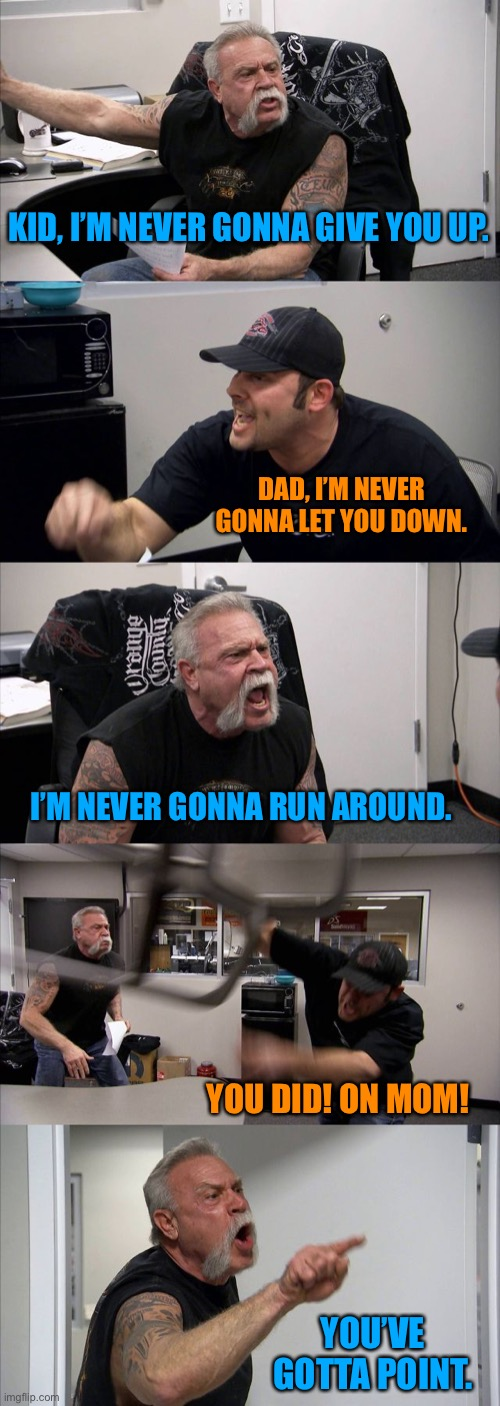Keeping up with Astley. |  KID, I'M NEVER GONNA GIVE YOU UP. DAD, I'M NEVER GONNA LET YOU DOWN. I'M NEVER GONNA RUN AROUND. YOU DID! ON MOM! YOU'VE GOTTA POINT. | image tagged in memes,american chopper argument,rick astley,rickroll,so hot right now | made w/ Imgflip meme maker