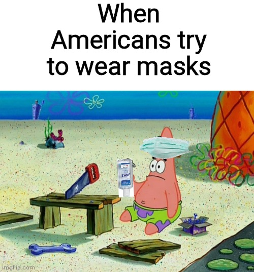 I'm american but I'm the minority that wears a mask |  When Americans try to wear masks | image tagged in memes,funny,patrick,coronavirus,mask,karen | made w/ Imgflip meme maker