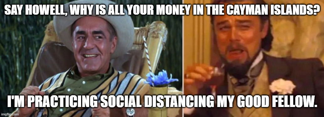 cayman islands |  SAY HOWELL, WHY IS ALL YOUR MONEY IN THE CAYMAN ISLANDS? I'M PRACTICING SOCIAL DISTANCING MY GOOD FELLOW. | image tagged in funny | made w/ Imgflip meme maker
