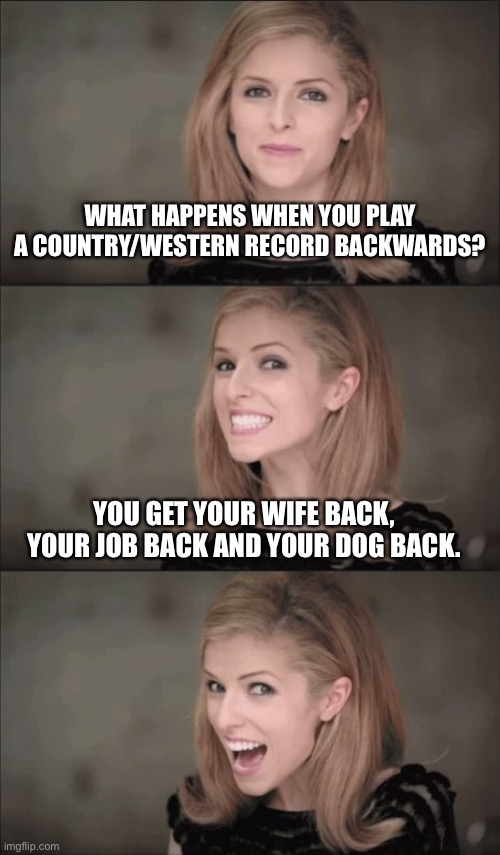 Bad Pun Anna Kendrick Meme |  WHAT HAPPENS WHEN YOU PLAY A COUNTRY/WESTERN RECORD BACKWARDS? YOU GET YOUR WIFE BACK, YOUR JOB BACK AND YOUR DOG BACK. | image tagged in memes,bad pun anna kendrick | made w/ Imgflip meme maker