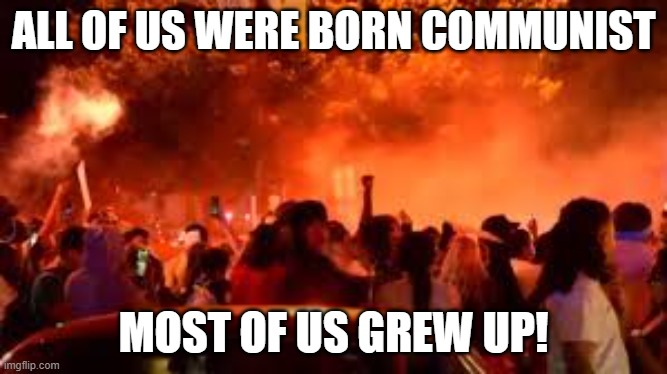 ALL OF US WERE BORN COMMUNIST; MOST OF US GREW UP! | made w/ Imgflip meme maker