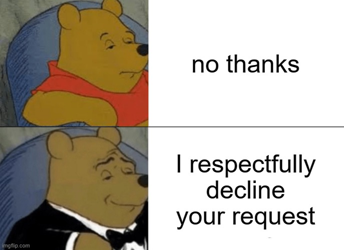Tuxedo Winnie The Pooh Meme |  no thanks; I respectfully decline your request | image tagged in memes,tuxedo winnie the pooh | made w/ Imgflip meme maker
