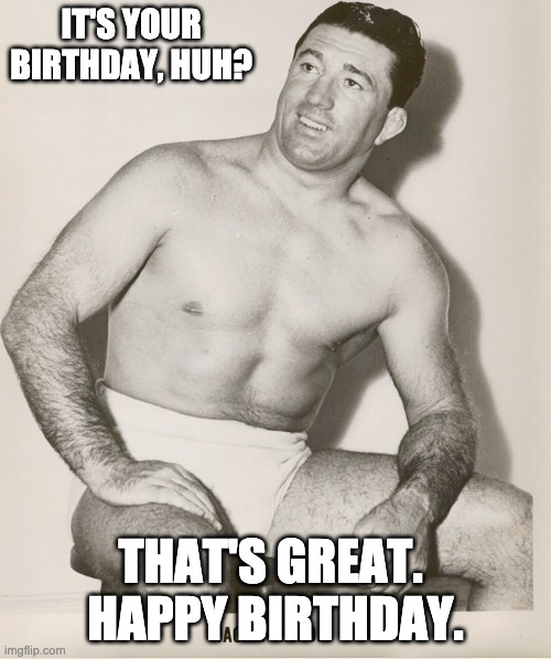 Wholesome Wrestler |  IT'S YOUR BIRTHDAY, HUH? THAT'S GREAT.  HAPPY BIRTHDAY. | image tagged in happy birthday,birthday,pro wrestling,wrestling,wholesome | made w/ Imgflip meme maker