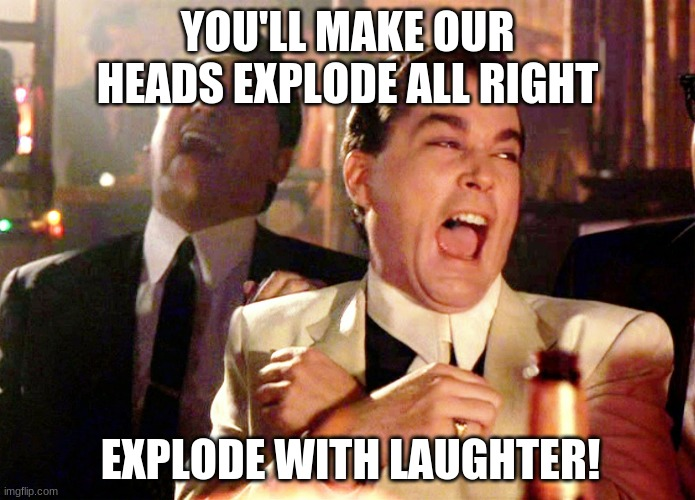 Good Fellas Hilarious Meme | YOU'LL MAKE OUR HEADS EXPLODE ALL RIGHT EXPLODE WITH LAUGHTER! | image tagged in memes,good fellas hilarious | made w/ Imgflip meme maker