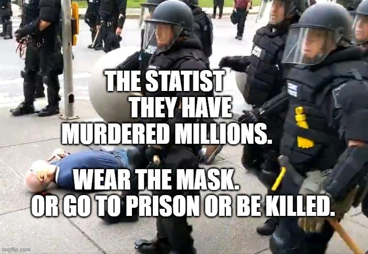 Buffalo police take down 75 year old man |  THE STATIST        THEY HAVE MURDERED MILLIONS. WEAR THE MASK.              OR GO TO PRISON OR BE KILLED. | image tagged in buffalo police take down 75 year old man | made w/ Imgflip meme maker