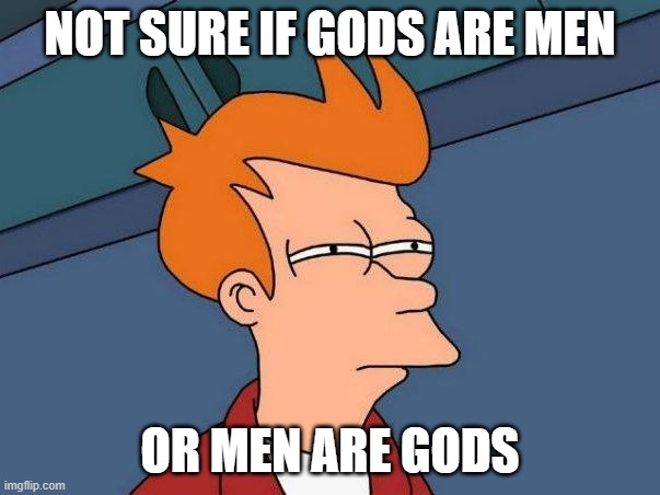 Not sure if Gods Are Men or Men Are Gods |  NOT SURE IF GODS ARE MEN; OR MEN ARE GODS | image tagged in not sure if- fry | made w/ Imgflip meme maker