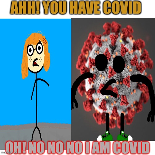 COVID |  AHH! YOU HAVE COVID; OH! NO NO NO I AM COVID | image tagged in coronavirus,funny | made w/ Imgflip meme maker