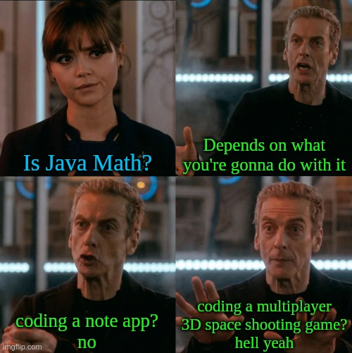 when someone asks if java math |  Depends on what you're gonna do with it; Is Java Math? coding a multiplayer 3D space shooting game? hell yeah; coding a note app? no | image tagged in is four a lot,programming,fun,meme | made w/ Imgflip meme maker