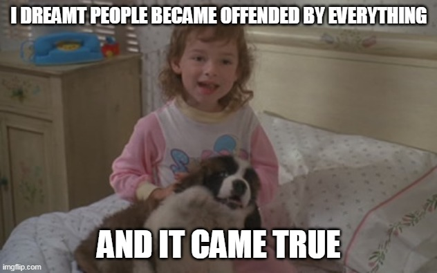 I dreamt people became offended by everything, and it came true |  I DREAMT PEOPLE BECAME OFFENDED BY EVERYTHING; AND IT CAME TRUE | image tagged in and it came true,memes,emily newton,beethoven,offended,butthurt | made w/ Imgflip meme maker
