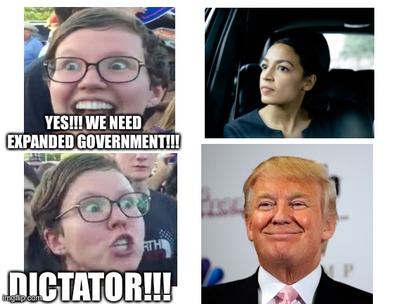 Sjw hypocrisy |  YES!!! WE NEED EXPANDED GOVERNMENT!!! DICTATOR!!! | image tagged in blank white template,sjw,hypocrisy,aoc,trump | made w/ Imgflip meme maker