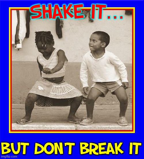 All You Need is Music |  SHAKE IT... BUT DON'T BREAK IT | image tagged in vince vance,kids,dancing,memes,shake,dancers | made w/ Imgflip meme maker