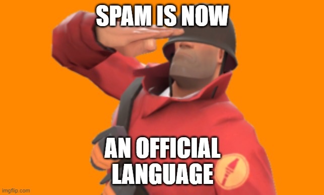 SPAM IS NOW OFFICAL LANGUAGE |  SPAM IS NOW; AN OFFICIAL LANGUAGE | image tagged in spam language | made w/ Imgflip meme maker