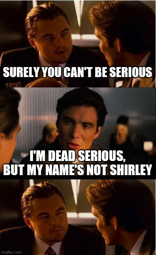 Inception |  SURELY YOU CAN'T BE SERIOUS; I'M DEAD SERIOUS, BUT MY NAME'S NOT SHIRLEY | image tagged in memes,inception | made w/ Imgflip meme maker