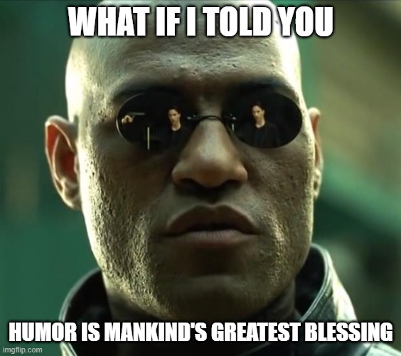 Morpheus  |  WHAT IF I TOLD YOU; HUMOR IS MANKIND'S GREATEST BLESSING | image tagged in morpheus | made w/ Imgflip meme maker