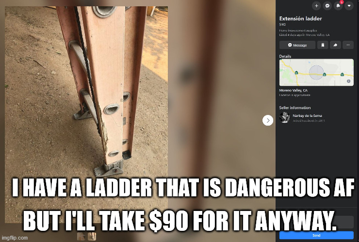 Danger |  BUT I'LL TAKE $90 FOR IT ANYWAY. I HAVE A LADDER THAT IS DANGEROUS AF | image tagged in ladder,danger,marketplace,craigslist,facebook | made w/ Imgflip meme maker