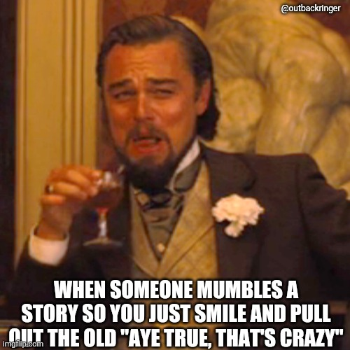 "When someone mumbles a story to you. |  @outbackringer; WHEN SOMEONE MUMBLES A STORY SO YOU JUST SMILE AND PULL OUT THE OLD ""AYE TRUE, THAT'S CRAZY"" 