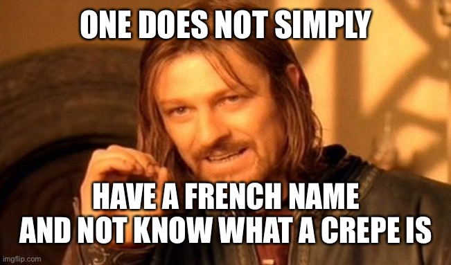 One Does Not Simply |  ONE DOES NOT SIMPLY; HAVE A FRENCH NAME AND NOT KNOW WHAT A CREPE IS | image tagged in memes,one does not simply,funny,lotr | made w/ Imgflip meme maker
