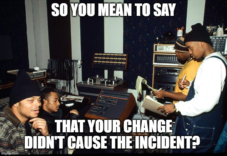Incident Management |  SO YOU MEAN TO SAY; THAT YOUR CHANGE DIDN'T CAUSE THE INCIDENT? | image tagged in the party's over tell the rest of the crew | made w/ Imgflip meme maker