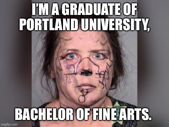 Gurl |  I'M A GRADUATE OF PORTLAND UNIVERSITY, BACHELOR OF FINE ARTS. | image tagged in hot girl | made w/ Imgflip meme maker