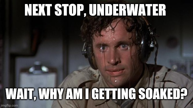 pilot sweating | NEXT STOP, UNDERWATER WAIT, WHY AM I GETTING SOAKED? | image tagged in pilot sweating | made w/ Imgflip meme maker