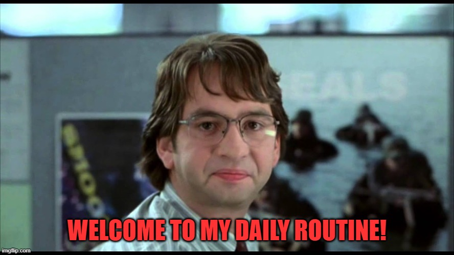 MichaelBolton-OfficeSpace | WELCOME TO MY DAILY ROUTINE! | image tagged in michaelbolton-officespace | made w/ Imgflip meme maker