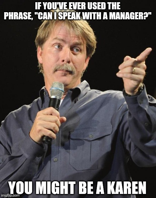 "Just sayin'. |  IF YOU'VE EVER USED THE PHRASE, ""CAN I SPEAK WITH A MANAGER?""; YOU MIGHT BE A KAREN 