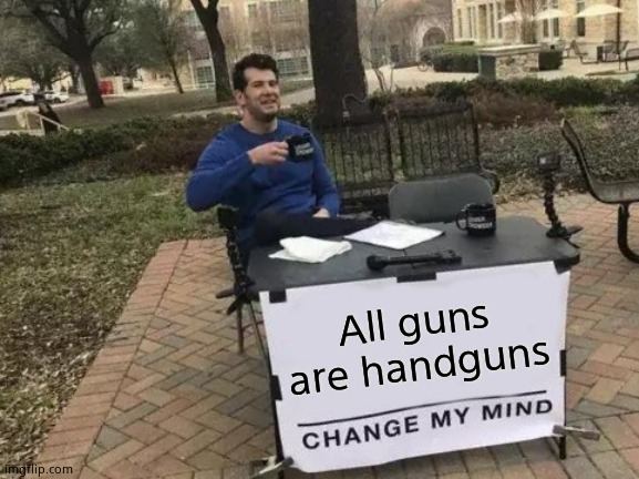 Change My Mind Meme |  All guns are handguns | image tagged in memes,change my mind | made w/ Imgflip meme maker