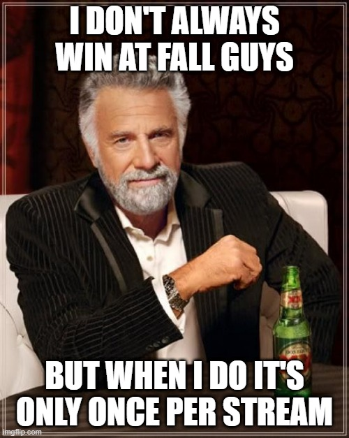 I don't always win at fall guys |  I DON'T ALWAYS WIN AT FALL GUYS; BUT WHEN I DO IT'S ONLY ONCE PER STREAM | image tagged in memes,the most interesting man in the world,fall guys | made w/ Imgflip meme maker