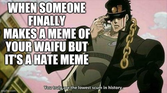 Odds are it'll happen one day |  WHEN SOMEONE FINALLY MAKES A MEME OF YOUR WAIFU BUT IT'S A HATE MEME | image tagged in the lowest scum in history,jojo's bizarre adventure,waifu | made w/ Imgflip meme maker