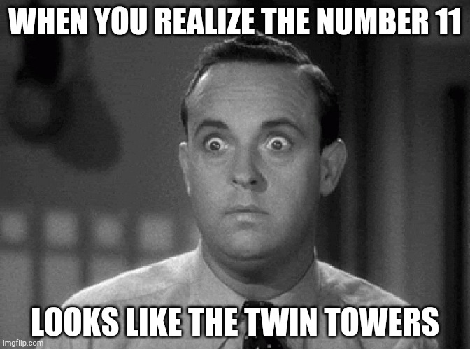 Oh no |  WHEN YOU REALIZE THE NUMBER 11; LOOKS LIKE THE TWIN TOWERS | image tagged in shocked face,911 9/11 twin towers impact | made w/ Imgflip meme maker