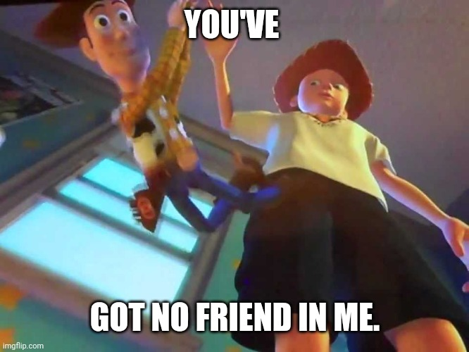 ANDY DROPPING WOODY |  YOU'VE; GOT NO FRIEND IN ME. | image tagged in andy dropping woody | made w/ Imgflip meme maker