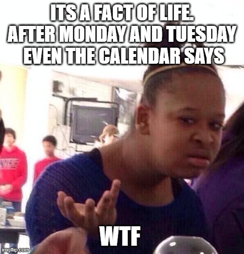 Black Girl Wat Meme |  ITS A FACT OF LIFE. AFTER MONDAY AND TUESDAY  EVEN THE CALENDAR SAYS; WTF | image tagged in memes,black girl wat | made w/ Imgflip meme maker
