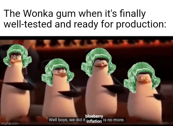 Totally my prediction of it. Except for Violet of course, she's now permanently blue. |  The Wonka gum when it's finally well-tested and ready for production:; blueberry inflation | image tagged in well boys we did it blank is no more,willy wonka,oompa loompa,deviantart,penguins of madagascar,memes | made w/ Imgflip meme maker