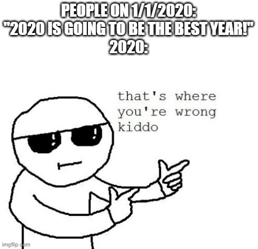 "Think about it, 2020 is almost over. |  PEOPLE ON 1/1/2020: ""2020 IS GOING TO BE THE BEST YEAR!"" 2020: 
