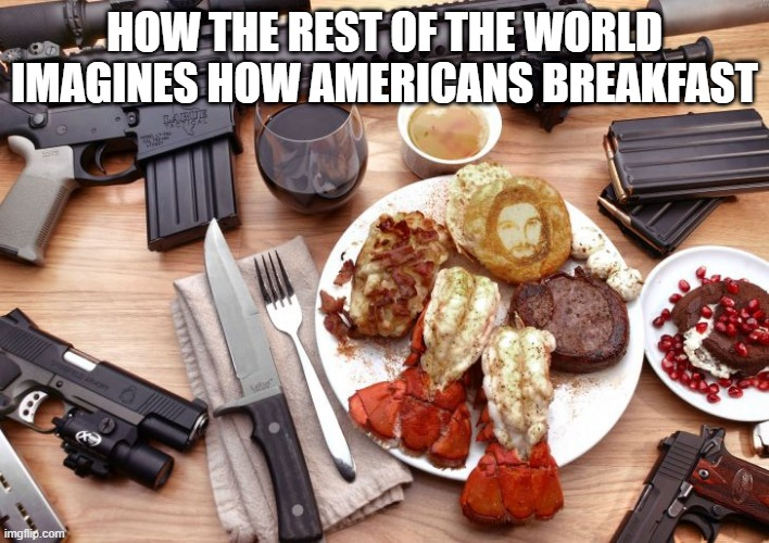 american breakfast |  HOW THE REST OF THE WORLD IMAGINES HOW AMERICANS BREAKFAST | image tagged in guns,funny,memes,america,ar-15 | made w/ Imgflip meme maker
