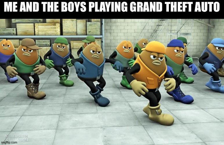 dancing beans |  ME AND THE BOYS PLAYING GRAND THEFT AUTO | image tagged in dancing beans,memes,funny,gta,grand theft auto,gaming | made w/ Imgflip meme maker